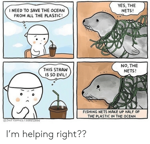 Ocean, Evil, and Fishing: YES, THE  NETS!  I NEED TO SAVE THE OCEAN  FROM ALL THE PLASTIC!  NO, THE  NETS!  THIS STRAW  IS SO EVIL!  FISHING NETS MAKE UP HALF OF  THE PLASTIC IN THE OCEAN  OJUST COMICS/3OAN CHAN I'm helping right??