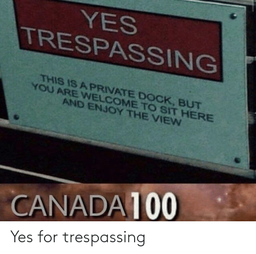 You Are: YES  TRESPASSING  THIS IS A PRIVATE DOCK, BUT  YOU ARE WELCOME TO SIT HERE  AND ENJOY THE VIEN  CANADA 100 Yes for trespassing