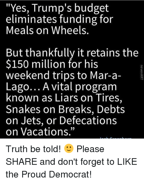 """Budget, Jets, and Snakes: """"Yes, Trump's budget  eliminates funding for  Meals on Wheels.  But thankfully it retains the  $150 million for his  weekend trips to Mar-a  Lago... A vital program  known as Liars on Tires,  Snakes on Breaks, Debts  on Jets, or Defecations  on Vacations."""" Truth be told! 🙂 Please SHARE and don't forget to LIKE the Proud Democrat!"""