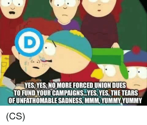 Memes, Yummy, and 🤖: YES,YES, NO MORE FORCED UNION DUES  TOFUND YOUR CAMPAIGNS.YES,YES, THE TEARS  OFUNFATHOMABLE SADNESS, MMM, YUMMY YUMMY (CS)