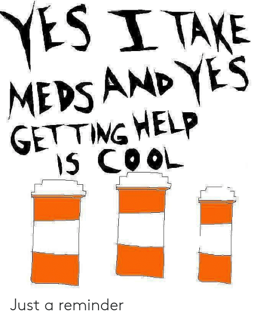 yesi: YESI TAKE  MEDSAND YES  GETTING HELP  IS COOL Just a reminder