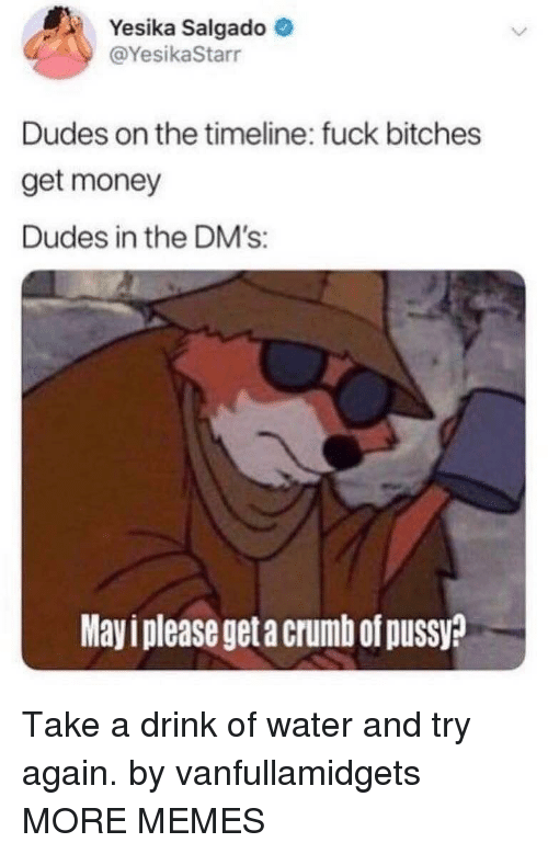 Get Money: Yesika Salgado  @YesikaStarr  Dudes on the timeline: fuck bitches  get money  Dudes in the DM's:  Mayi please get a crumb of pussy? Take a drink of water and try again. by vanfullamidgets MORE MEMES