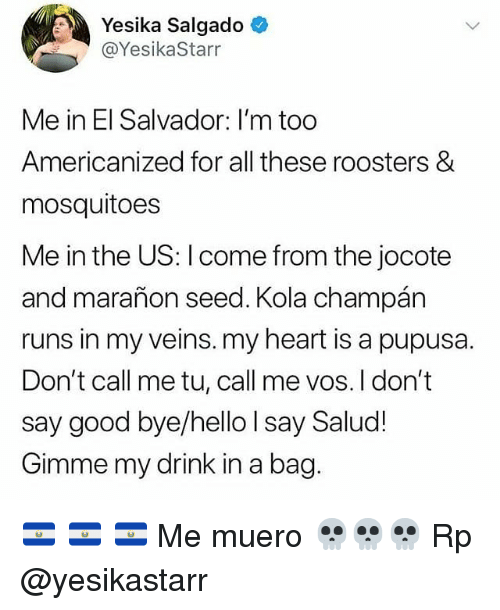 Hello, Memes, and Good: Yesika Salgado  @YesikaStarr  Me in El Salvador: I'm too  Americanized for all these roosters &  mosquitoes  Me in the US: I come from the jocote  and marañon seed. Kola champán  runs in my veins. my heart is a pupusa.  Don't call me tu, call me vos. I don't  say good bye/hello I say Salud!  Gimme my drink in a bag 🇸🇻 🇸🇻 🇸🇻 Me muero 💀💀💀 Rp @yesikastarr