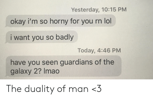 Horny, Lol, and Guardians of the Galaxy: Yesterday, 10:15 PM  okay i'm so horny for  you rn lol  i want you so badly  Today, 4:46 PM  have you seen guardians of the  galaxy 2? Imao The duality of man <3