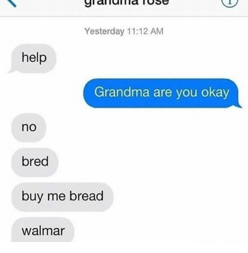 Grandma, Help, and Okay: Yesterday 11:12 AM  help  Grandma are you okay  no  bred  buy me bread  walmar