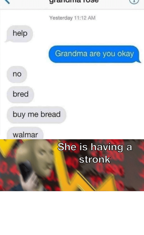 You Okay: Yesterday 11:12 AM  help  Grandma are you okay  no  bred  buy me bread  walmar  She is having a  stronk  04 I must acquire the wheat by Can-I_Help_You MORE MEMES
