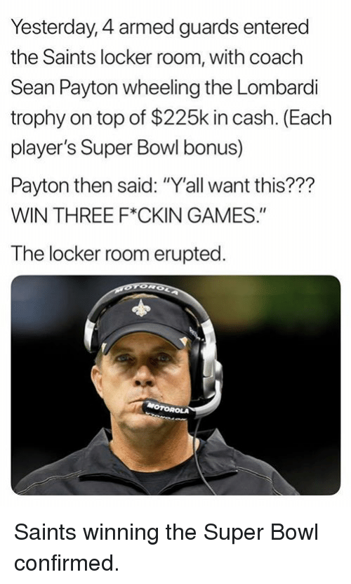 """Wheeling: Yesterday, 4 armed guards entered  the Saints locker room, with coach  Sean Payton wheeling the Lombardli  trophy on top of $225k in cash. (Each  player's Super Bowl bonus)  Payton then said: """"Y'all want this???  WIN THREE F*CKIN GAMES.""""  The locker room erupted Saints winning the Super Bowl confirmed."""