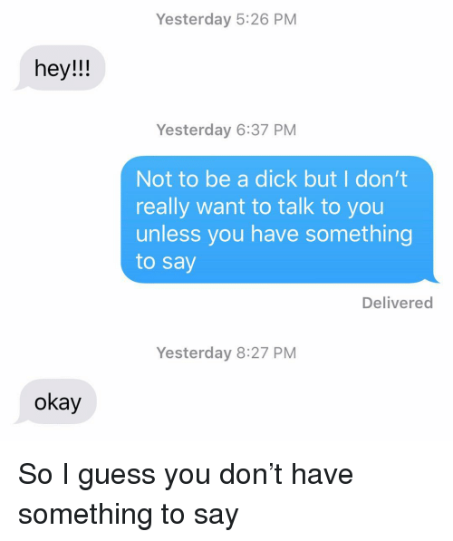 Relationships, Texting, and Dick: Yesterday 5:26 PM  hey!!  Yesterday 6:37 PM  Not to be a dick but I don't  really want to talk to you  unless you have something  to say  Delivered  Yesterday 8:27 PM  okay So I guess you don't have something to say