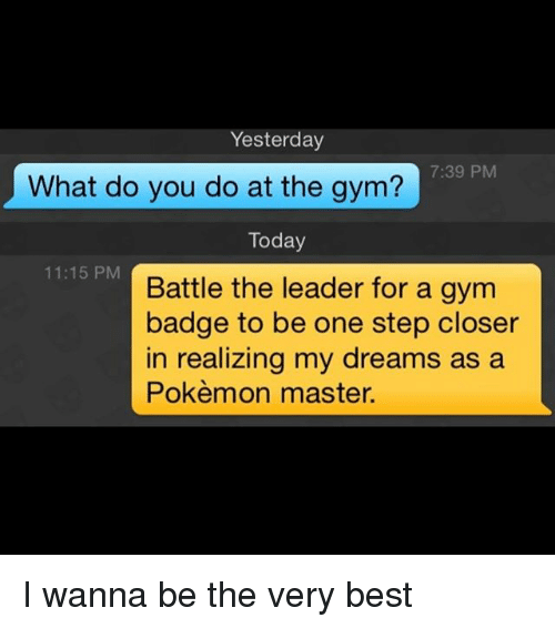 Gym, Pokemon, and Best: Yesterday  7:39 PM  What do you do at the gym?  Today  11:15 PM  Battle the leader for a gym  badge to be one step closer  in realizing my dreams as a  Pokèmon master. I wanna be the very best