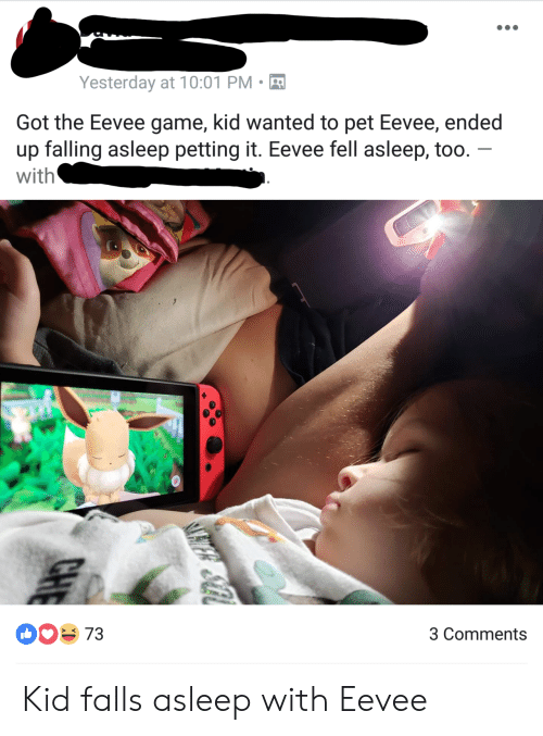 Game, Got, and Wanted: Yesterday at 10:01 PM-  Got the Eevee game, kid wanted to pet Eevee, ended  up falling asleep petting it. Eevee fell asleep, too  with  00 73  3 Comments Kid falls asleep with Eevee