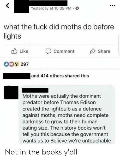 Books, Edison, and Fuck: Yesterday at 10:39 PM Q  what the fuck did moths do before  lights  Like  Share  Comment  O0 297  and 414 others shared this  Moths were actually the dominant  predator before Thomas Edison  created the lightbulb as a defence  against moths, moths need complete  darkness to grow to their human  eating size. The history books won't  tell you this because the government  wants us to Believe we're untouchable Not in the books y'all