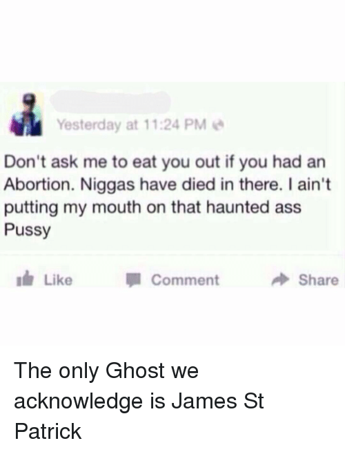 Ass, Memes, and Pussy: Yesterday at 11:24 PM  Don't ask me to eat you out if you had an  Abortion. Niggas have died in there. I ain't  putting my mouth on that haunted ass  Pussy  Like CommentShare The only Ghost we acknowledge is James St Patrick