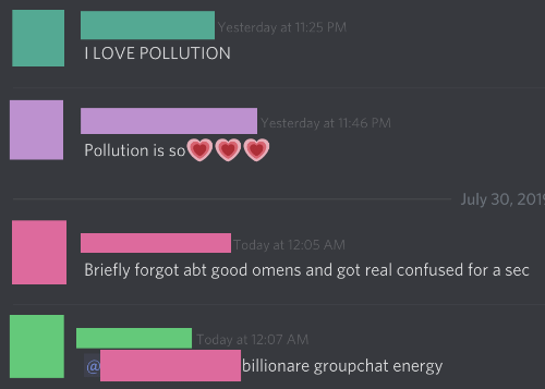 pollution: Yesterday at 11:25 PM  I LOVE POLLUTION  Yesterday at 11:46 PM  Pollution is so'  July 30, 201  Today at 12:05 AM  Briefly forgot abt good omens and got real confused for a sec  Today at 12:07 AM  billionare groupchat energy
