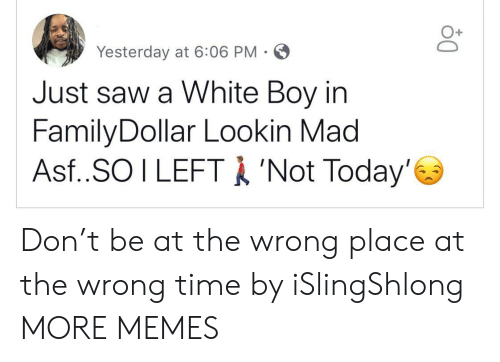 asf: Yesterday at 6:06 PM-  Just saw a White Boy in  FamilyDollar Lookin Mad  Asf..SO I LEFTA 'Not Today' Don't be at the wrong place at the wrong time by iSlingShlong MORE MEMES