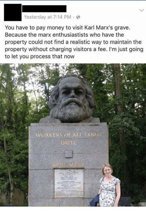 Memes, Money, and 🤖: Yesterday at 7:14 PM.  You have to pay money to visit Karl Marx's grave  Because the marx enthusiastists who have the  property could not find a realistic way to maintain the  property without charging visitors a fee. I'm just going  to let you process that now  WORKERS OF ALTANES  UNIT