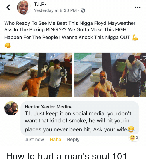 Ass, Blackpeopletwitter, and Boxing: Yesterday at 8:30 PM  Who Ready To See Me Beat This Nigga Floyd Mayweather  Ass In The Boxing RING??? We Gotta Make This FIGHT  Happen For The People l Wanna Knock This Nigga OUT  Hector Xavier Medina  T.I. Just keep it on social media, you don't  want that kind of smoke, he will hit you in  places you never been hit, Ask your wife  Just now Haha Reply  S K