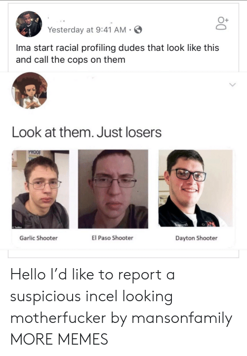 Dank, Hello, and Memes: Yesterday at 9:41 AM-  Ima start racial profiling dudes that look like this  and call the cops on them  Look at them. Just losers  PROOF  ApRrust  El Paso Shooter  Garlic Shooter  Dayton Shooter Hello I'd like to report a suspicious incel looking motherfucker by mansonfamily MORE MEMES