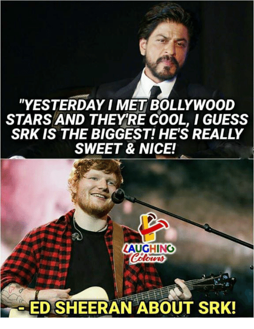 """Ed Sheeran, Cool, and Guess: """"YESTERDAY I MET BOLLYWOOD  STARS AND THEYRE COOL, I GUESS  SRK IS THE BIGGEST! HE'S REALLY  SWEET & NICE!  ED SHEERAN ABOUT SRK!"""