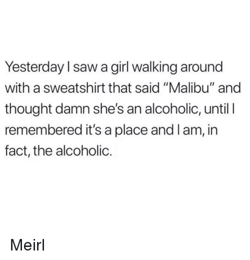 "Saw, Girl, and Alcoholic: Yesterday l saw a girl walking around  with a sweatshirt that said ""Malibu"" and  thought damn she's an alcoholic, until I  remembered it's a place and l am, in  fact, the alcoholic. Meirl"