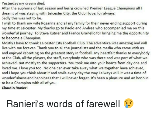 premiere league: Yesterday my dream died  After the euphoria of last season and being crowned Premier League Champions all l  dreamt of was staying with Leicester City, the Club Ilove, for always.  Sadly this was not to be.  I wish to thank my wife Rosanna and all my family for their never ending support during  my time at Leicester. My thanks go to Paolo and Andrea who accompanied me on this  wonderful journey. To Steve Kutner and Franco Granello for bringing me the opportunity  to become a Champion.  Mostly I have to thank Leicester City Football Club. The adventure was amazing and will  live with me forever. Thank you to all the journalists and the media who came with us  and enjoyed reporting on the greatest story in football. My heartfelt thanks to everybody  at the Club, all the players, the staff, everybody who was there and was part of what we  achieved. But mostly to the supporters. You took me into your hearts from day one and  loved me. love you too. No one can ever take away what we together have achieved,  and I hope you think about it and smile every day the way lalways will. It was a time of  wonderfulness and happiness that I will never forget. It's been a pleasure and an honour  to be a Champion with all of you.  Claudio Ranieri Ranieri's words of farewell 😢