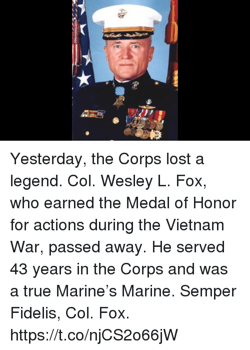 Memes, True, and Lost: Yesterday, the Corps lost a legend.   Col. Wesley L. Fox, who earned the Medal of Honor for actions during the Vietnam War, passed away.   He served 43 years in the Corps and was a true Marine's Marine. Semper Fidelis, Col. Fox. https://t.co/njCS2o66jW