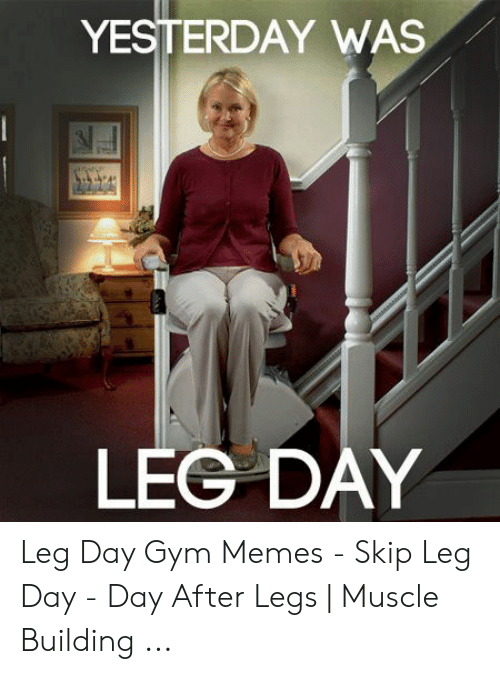 Leg Day Meme: YESTERDAY WAS  777  LEG DAY Leg Day Gym Memes - Skip Leg Day - Day After Legs   Muscle Building ...