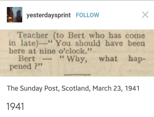 "Teacher, Scotland, and Sunday: yesterdaysprint FOLLOW  Teacher (to Bert who has come  in late)"" You should have been  here at nine o'clock.'""  Bert-Why, what hap-  pened ?""  The Sunday Post, Scotland, March 23, 1941 1941"