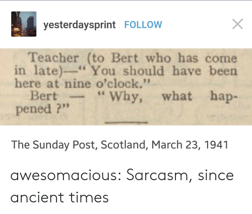 "Teacher, Tumblr, and Blog: yesterdaysprint FOLLOW  Teacher (to Bert who has come  in late)-You should have been  here at nine o'clock.""  Bert-""Why, what hap-  pened ?""  The Sunday Post, Scotland, March 23, 1941 awesomacious:  Sarcasm, since ancient times"