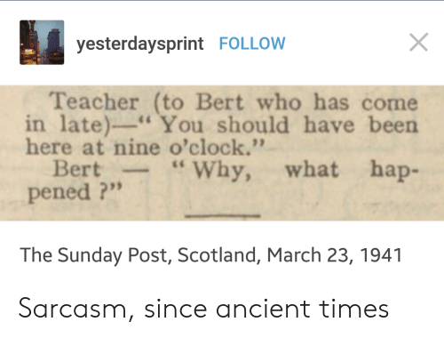 "Teacher, Scotland, and Sunday: yesterdaysprint FOLLOW  Teacher (to Bert who has come  in late)-You should have been  here at nine o'clock.""  Bert-""Why, what hap-  pened ?""  The Sunday Post, Scotland, March 23, 1941 Sarcasm, since ancient times"