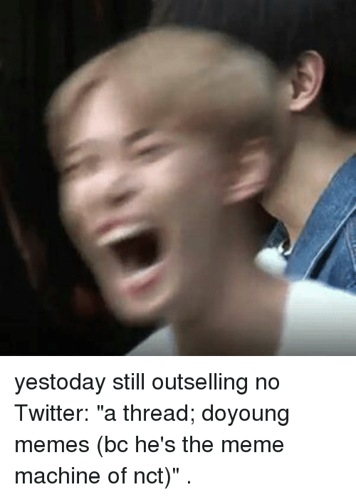 "Meme, Memes, and Twitter: yestoday still outselling no Twitter: ""a thread; doyoung memes (bc he's the meme machine of nct)"" ."