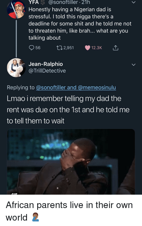 what-are-you-talking-about: YFA S @sonoftiller 21h  Honestly having a Nigerian dad is  stressful. I told this nigga there's a  deadline for some shit and he told me not  to threaten him, like brah... what are you  talking about  56  2,951  12.3K  Jean-Ralphio  @TrillDetective  Replying to @sonoftiller and @memeosinulu  Lmao i remember telling my dad the  rent was due on the 1st and he told me  to tell them to wait African parents live in their own world 🤦🏾♂️
