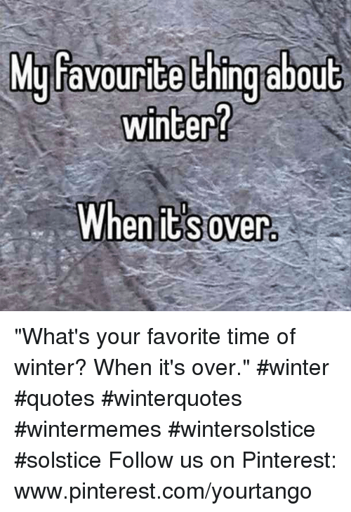 "Www Pinterest Com: yfavourite thing abou  winter?  M  t  When it s over ""What's your favorite time of winter? When it's over."" #winter #quotes #winterquotes #wintermemes #wintersolstice #solstice Follow us on Pinterest: www.pinterest.com/yourtango"