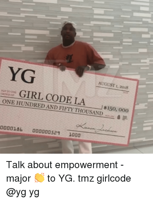 Memes, Irl, and 🤖: YG  AUGUST 1, 2018  IRL CODE LA  ONE HUNDRED AND FIFTY THOUSAND 150, 000  ORDER OP  0000286 000000529 1000 Talk about empowerment - major 👏 to YG. tmz girlcode @yg yg