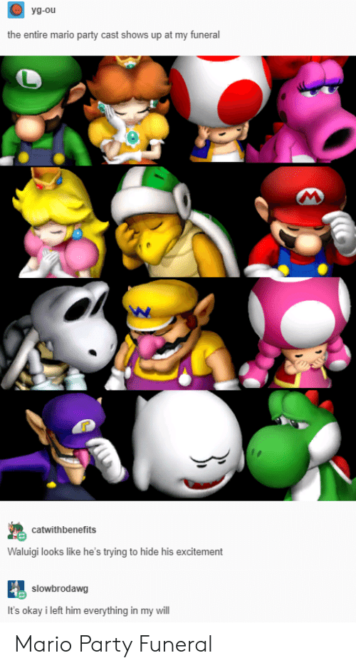 mario party: yg-ou  the entire mario party cast shows up at my funeral  catwithbenefits  Waluigi looks like he's trying to hide his excitement  slowbrodawg  It's okay i left him everything in my will Mario Party Funeral