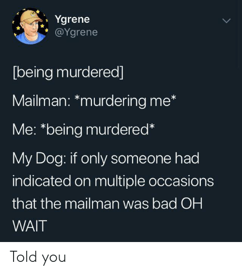"Bad, Dog, and You: Ygrene  @Ygrene  [being murdered]  Mailman: *murdering me*  Me: ""being murdered*  My Dog: if only someone had  indicated on multiple occasions  that the mailman was bad OH  WAIT Told you"