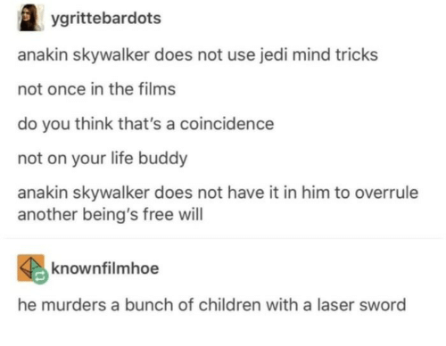 A Coincidence: ygrittebardots  anakin skywalker does not use jedi mind tricks  not once in the films  do you think that's a coincidence  not on your life buddy  anakin skywalker does not have it in him to overrule  another being's free will  knownfilmhoe  he murders a bunch of children with a laser sword