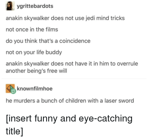 A Coincidence: ygrittebardots  anakin skywalker does not use jedi mind tricks  not once in the films  do you think that's a coincidence  not on your life buddy  anakin skywalker does not have it in him to overrule  another being's free will  knownfilmhoe  he murders a bunch of children with a laser sword [insert funny and eye-catching title]