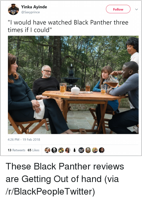 """Blackpeopletwitter, Black, and Black Panther: Yinka Ayinde  Follow  @Saxyprince  """"I would have watched Black Panther three  times if I could""""  4:26 PM-19 Feb 2018  3 Retweets 65 Likes  HOM <p>These Black Panther reviews are Getting Out of hand (via /r/BlackPeopleTwitter)</p>"""