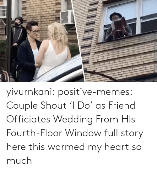 Fourth: yivurnkani:  positive-memes:   Couple Shout 'I Do' as Friend Officiates Wedding From His Fourth-Floor Window   full story here    this warmed my heart so much