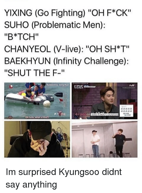 "Baekhyun: YIXING (Go Fighting) ""OH F*CK""  SUHO (Problematic Men):  ""B*TCH""  CHANYEOL (V-live): ""OH SH*T""  BAEKHYUN (Infinity Challenge):  ""SHUT THE F-""  Subbed by Xng Han  VN  On tuck whatis t Im surprised Kyungsoo didnt say anything"