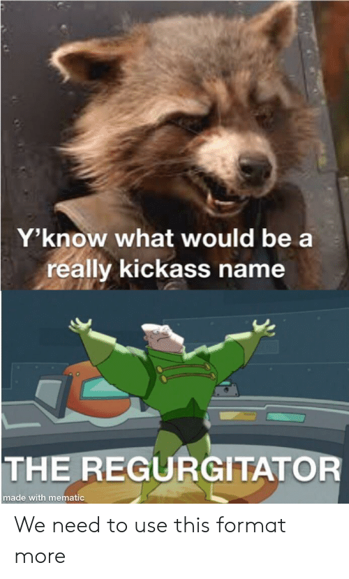 Kickass, Format, and Name: Y'know what would be a  really kickass name  THE REGURGITATOR  made with mematic We need to use this format more