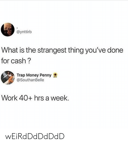 Money, Trap, and Work: @ynttirb  What is the strangest thing you've done  for cash  Trap Money Penny  @SouthanBelle  Work 40+ hrs a week. wEiRdDdDdDdD
