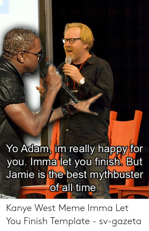 Kanye West Meme: Yo Adam, im really happy for  you. Imma let you finish, But  Jamie is the best mythbuster  of all time Kanye West Meme Imma Let You Finish Template - sv-gazeta