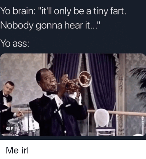 "Ass, Gif, and Yo: Yo brain: ""it'll only be a tiny fart  Nobody gonna hear it...""  Yo ass  GIF Me irl"