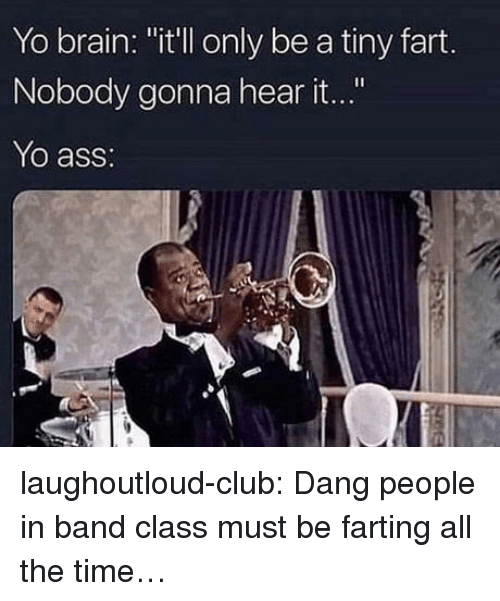 """farting: Yo brain: """"it'll only be a tiny fart.  Nobody gonna hear it...""""  Yo ass: laughoutloud-club:  Dang people in band class must be farting all the time…"""