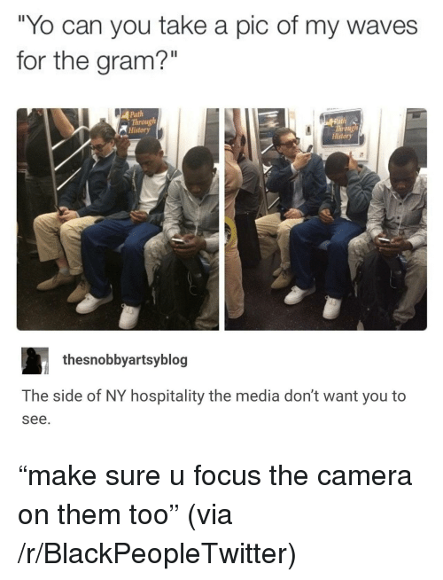 "Blackpeopletwitter, Waves, and Yo: ""Yo can you take a pic of my waves  for the gram?""  Path  Through  History  Throng  History  thesnobbyartsyblog  The side of NY hospitality the media don't want you to  see. <p>""make sure u focus the camera on them too"" (via /r/BlackPeopleTwitter)</p>"