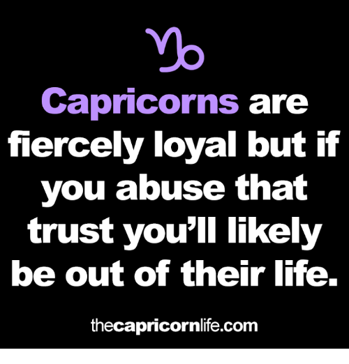 capricorns: yo  Capricorns are  fiercely loyal but if  you abuse that  trust you'll likely  be out of their life.  thecapricornlife.com
