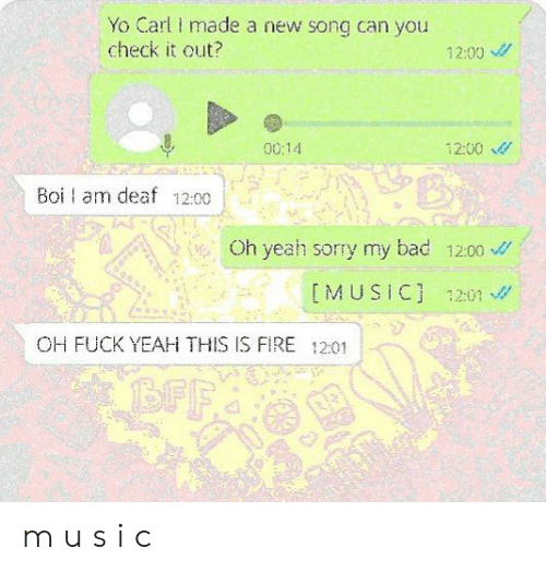 Bad, Fire, and Sorry: Yo Carl made a new song can you  check it out?  12:00  0014  12:00  Boi am deaf 12:00  Oh yeah sorry my bad 1200  IMUSIC] 1201  OH FUCK YEAH THIS IS FIRE 12:01  BFF m u s i c