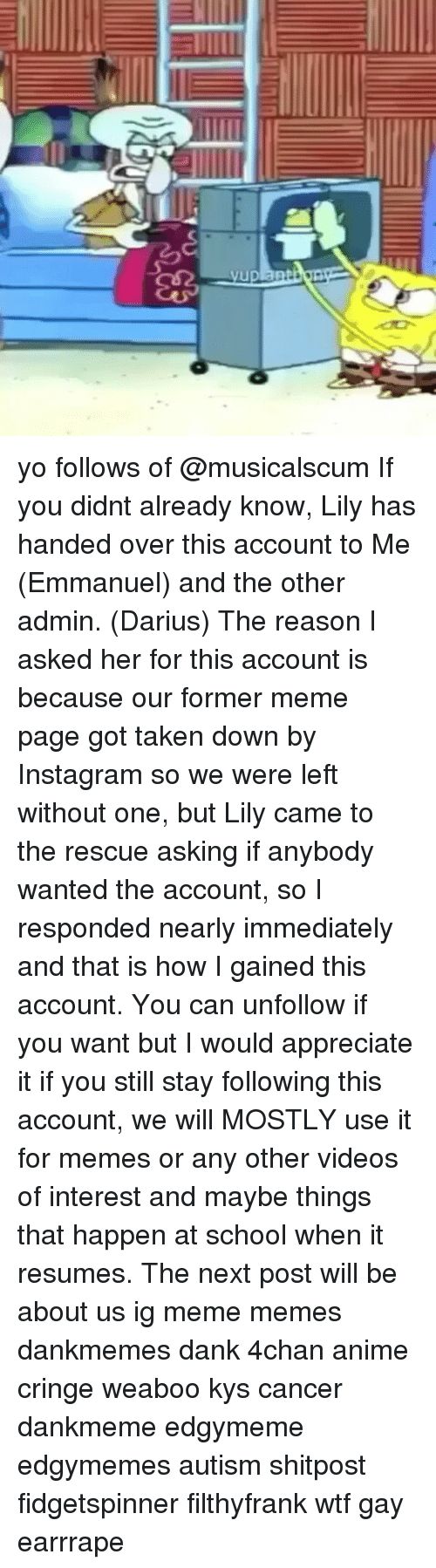 4chan, Anime, and Dank: yo follows of @musicalscum If you didnt already know, Lily has handed over this account to Me (Emmanuel) and the other admin. (Darius) The reason I asked her for this account is because our former meme page got taken down by Instagram so we were left without one, but Lily came to the rescue asking if anybody wanted the account, so I responded nearly immediately and that is how I gained this account. You can unfollow if you want but I would appreciate it if you still stay following this account, we will MOSTLY use it for memes or any other videos of interest and maybe things that happen at school when it resumes. The next post will be about us ig meme memes dankmemes dank 4chan anime cringe weaboo kys cancer dankmeme edgymeme edgymemes autism shitpost fidgetspinner filthyfrank wtf gay earrrape