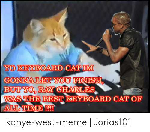 Kanye West Meme: YO KEYBOARD CAT IM  GONNALE YOU FINISH  BUT YO, RAY CHARLES  WAS THE BEST KEYBOARD CAT OF  ALL TIME !!!! kanye-west-meme | Jorias101